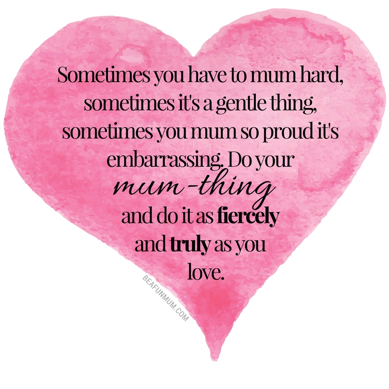 Sometimes you have to mum hard, sometimes it's a gentle thing, sometimes you mum so proud it's embarrassing. Do your mum-thing. And do it as fiercely and truly as you love - Kelly Burstow, beafunmum.com